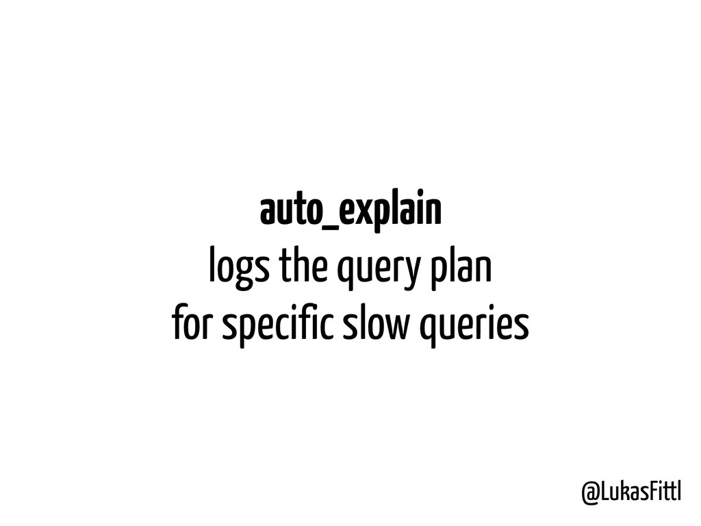 @LukasFittl auto_explain logs the query plan f...