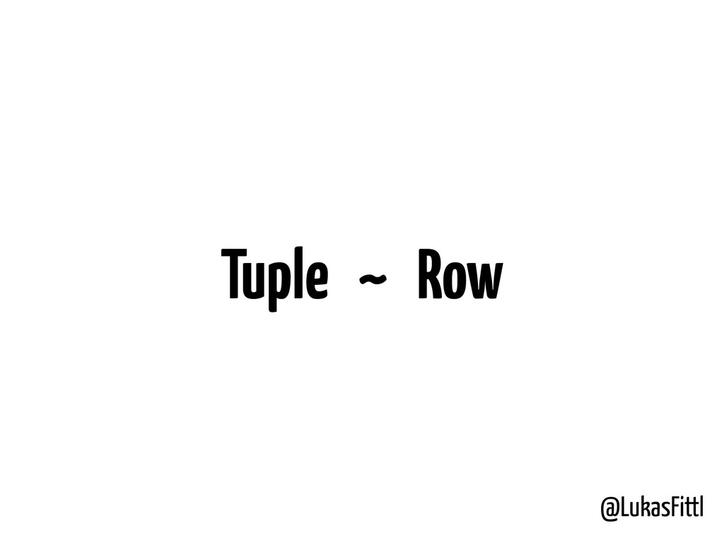 @LukasFittl Tuple ~ Row