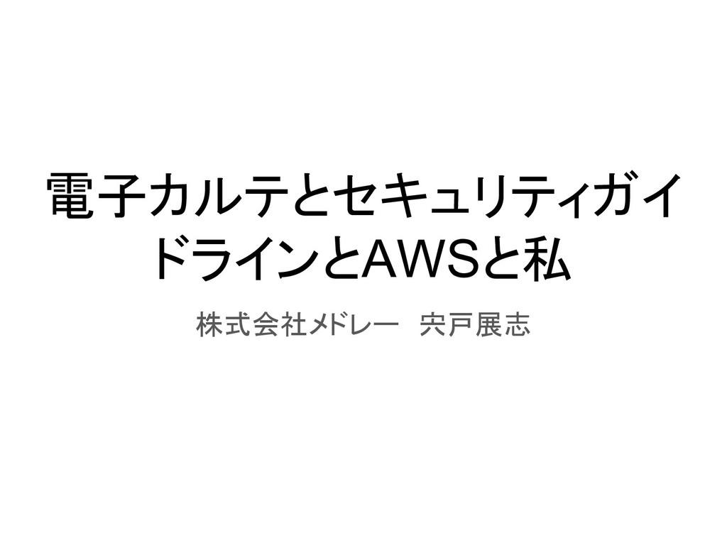 電子カルテとセキュリティガイ ドラインとAWSと私 株式会社メドレー 宍戸展志