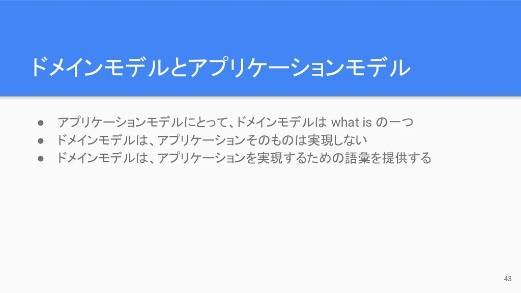 ドメインモデルとアプリケーションモデル 43 ● アプリケーションモデルにとって、ドメインモデ...