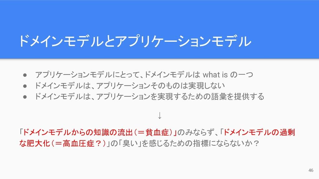 ドメインモデルとアプリケーションモデル 46 ● アプリケーションモデルにとって、ドメインモデ...
