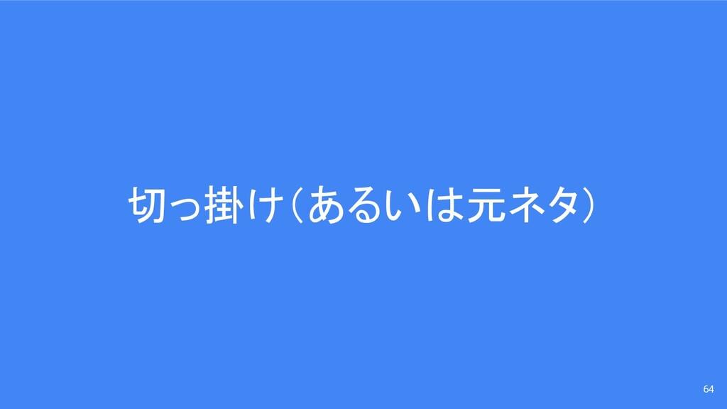 切っ掛け(あるいは元ネタ) 64