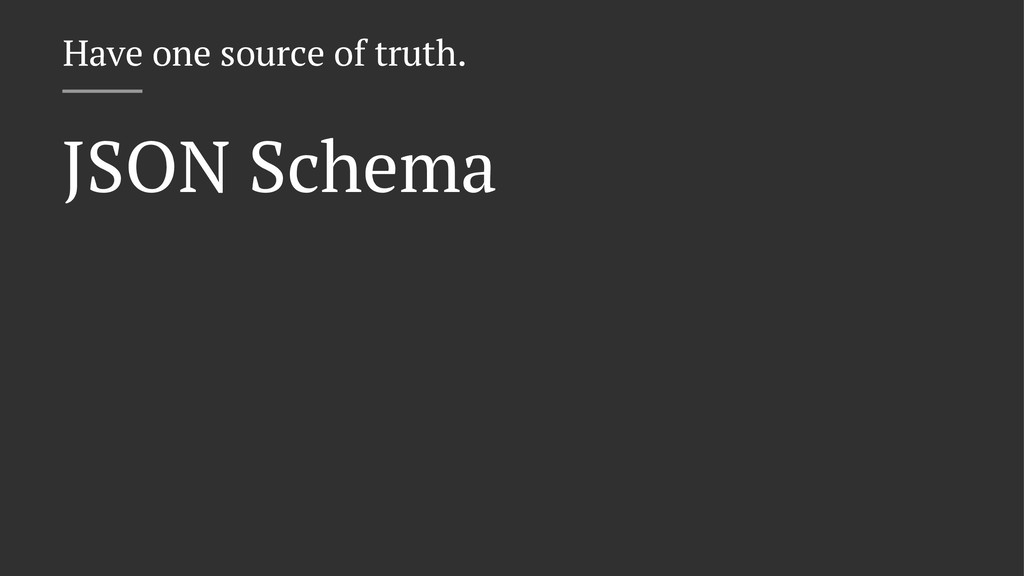 Have one source of truth. JSON Schema