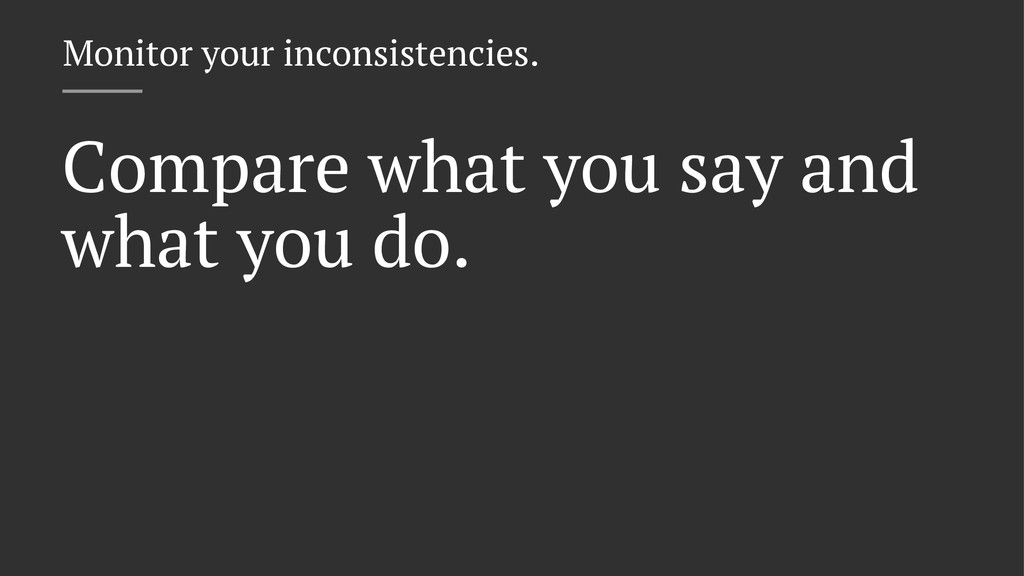Monitor your inconsistencies. Compare what you ...