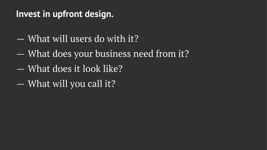 Invest in upfront design. — What will users do ...