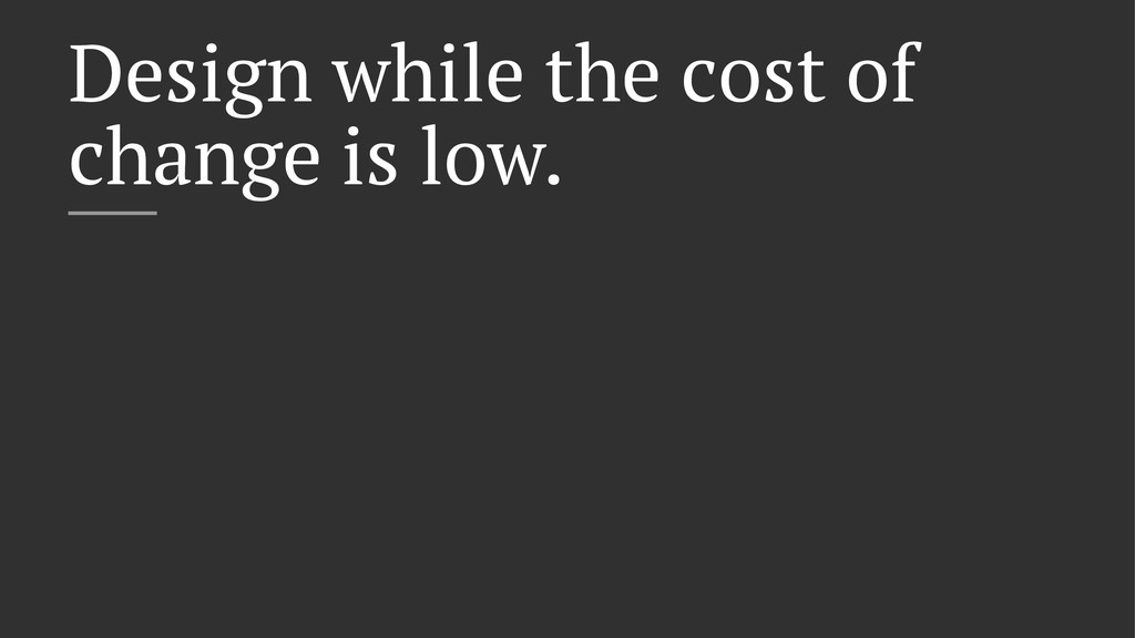 Design while the cost of change is low.