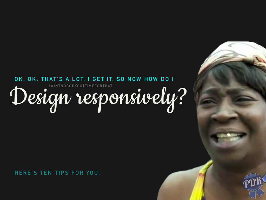 Design responsively? OK, OK. THAT'S A LOT. I GE...