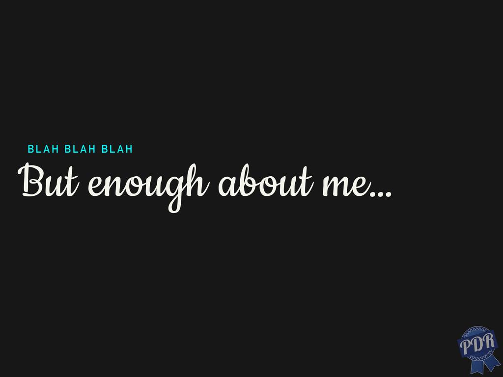 But enough about me… BLAH BLAH BLAH