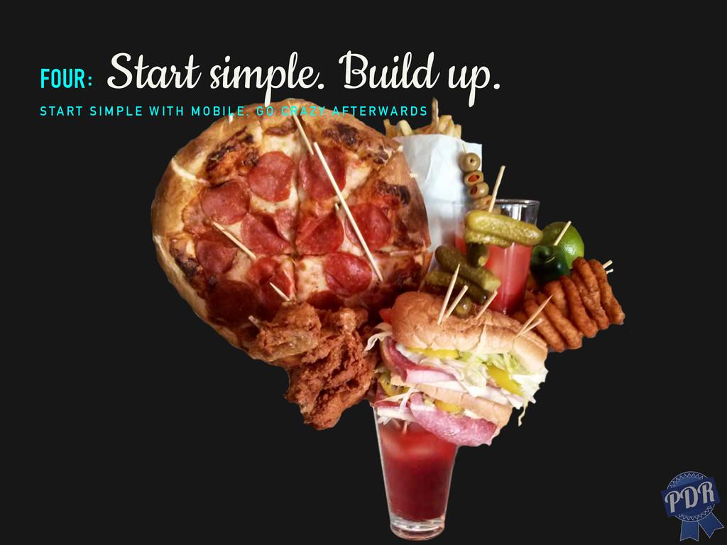 four: Start simple. Build up. S TA RT S I M P L...