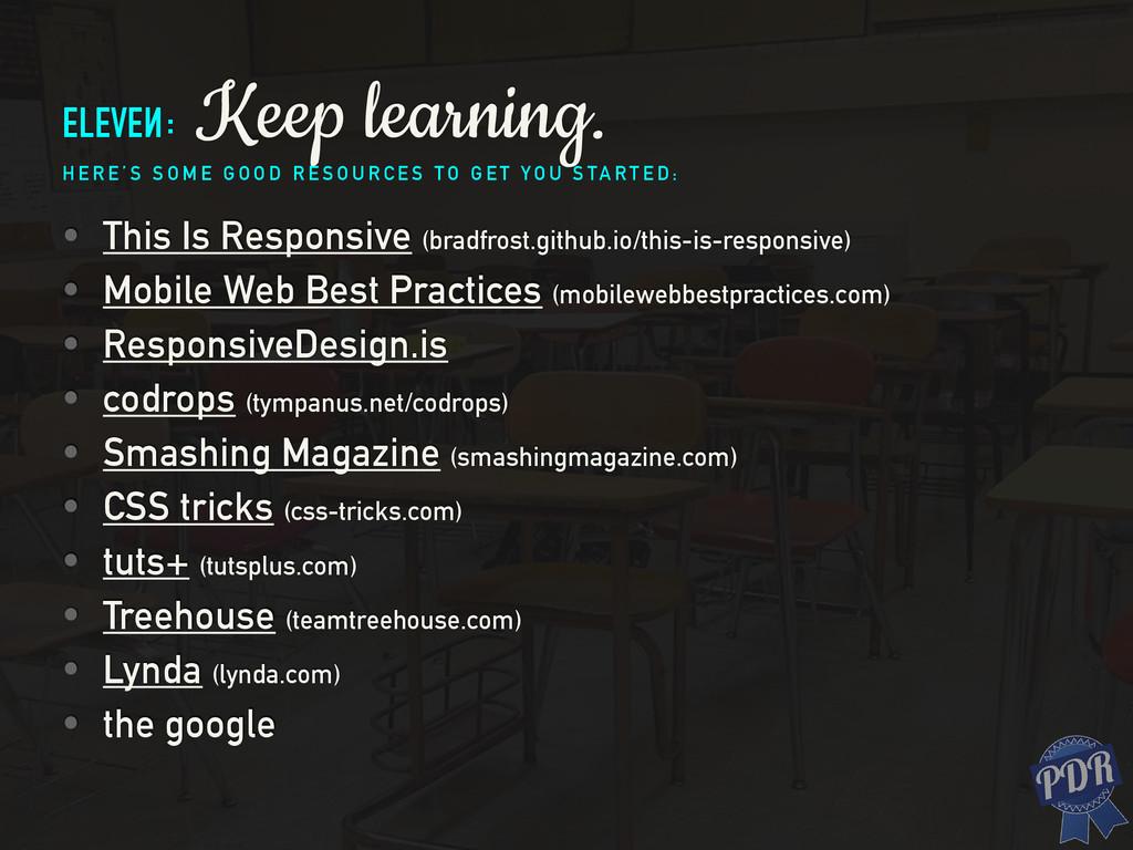 eleven: Keep learning. H E R E ' S S O M E G O ...