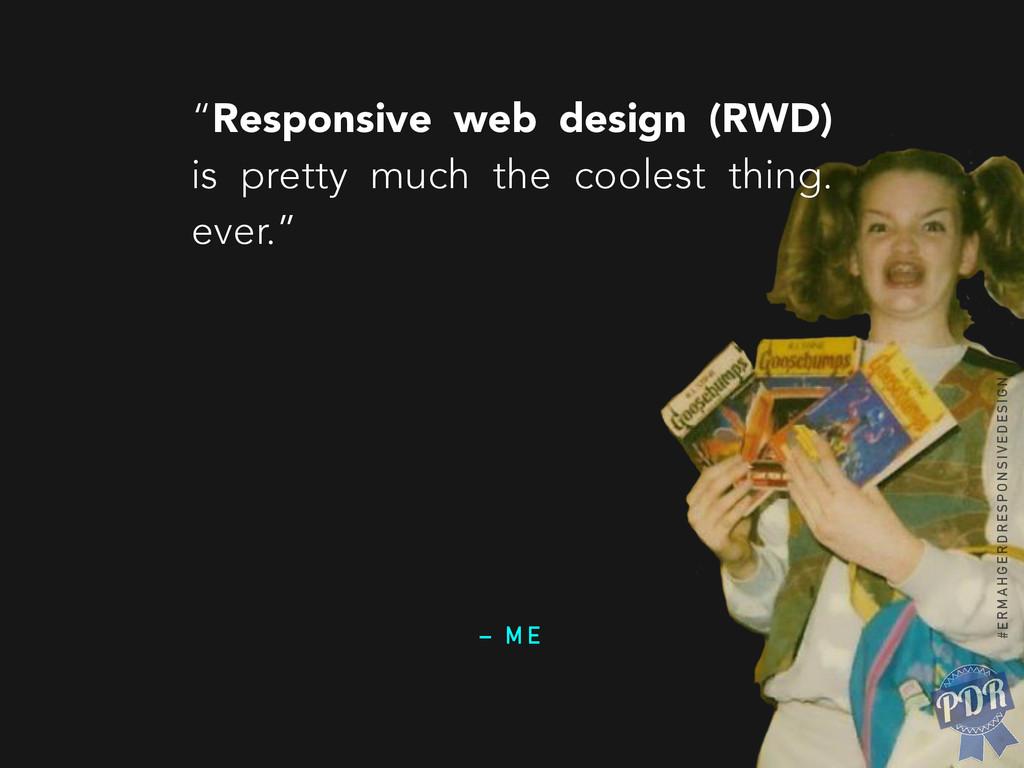 """– M E """"Responsive web design (RWD) is pretty mu..."""