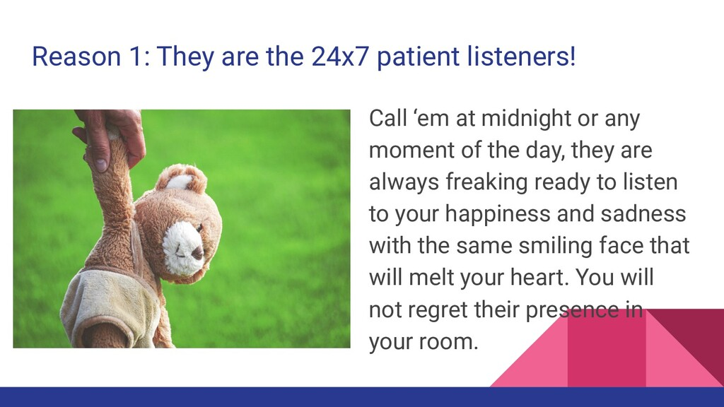 Reason 1: They are the 24x7 patient listeners! ...