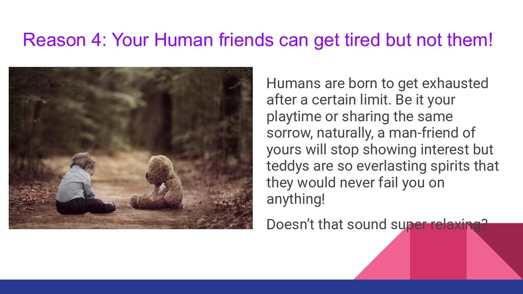 Reason 4: Your Human friends can get tired but ...