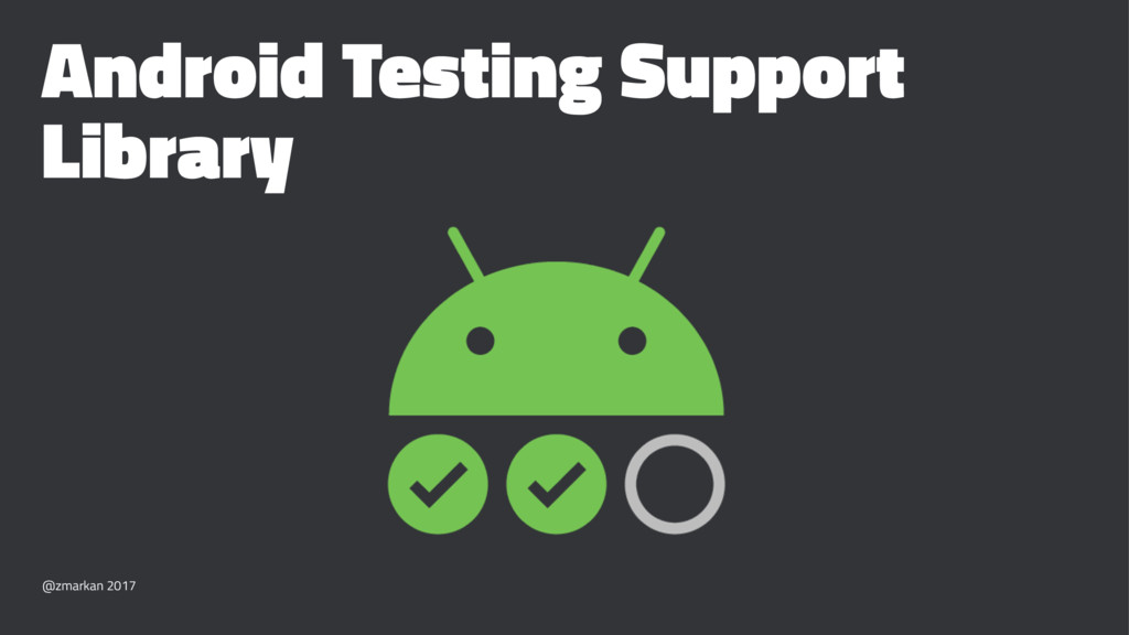 Android Testing Support Library @zmarkan 2017