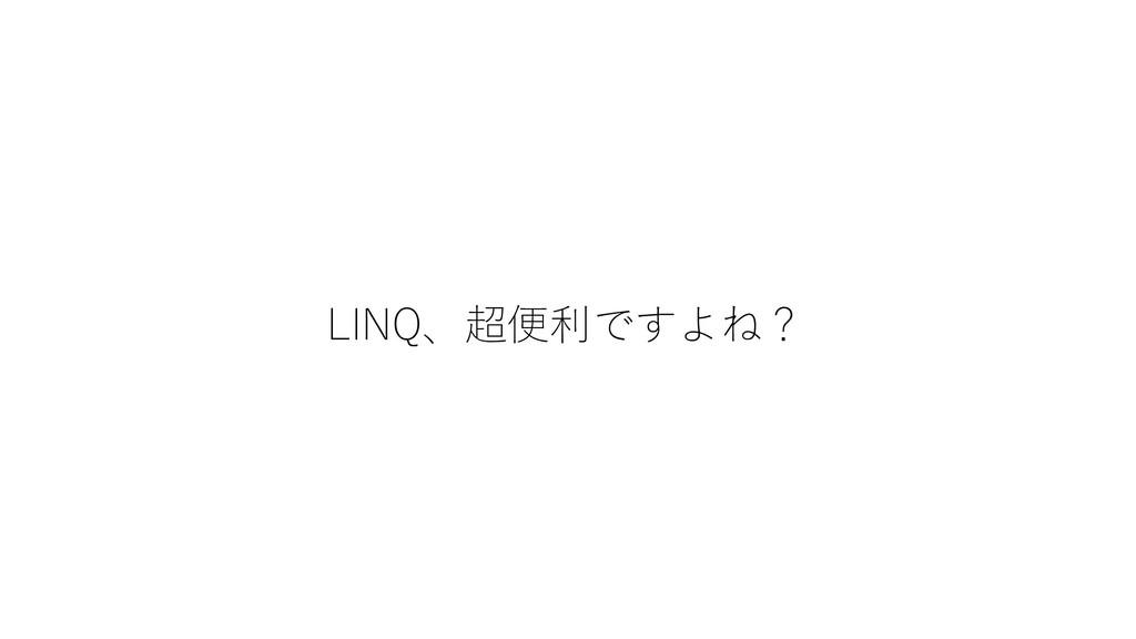 LINQ、超便利ですよね?