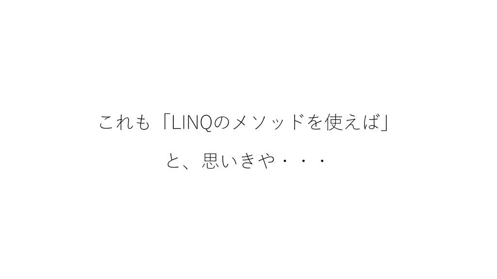 これも「LINQのメソッドを使えば」 と、思いきや・・・