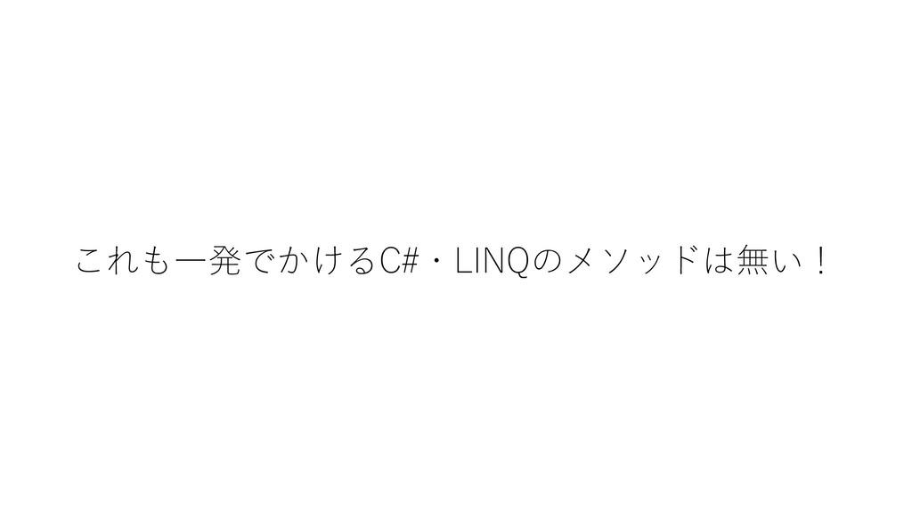 これも一発でかけるC#・LINQのメソッドは無い!