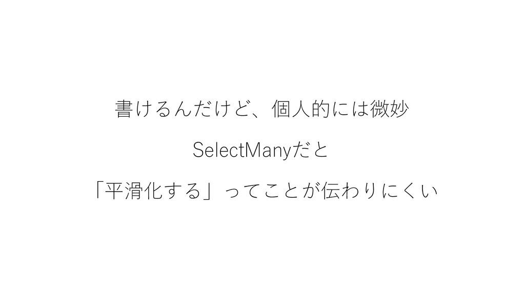 書けるんだけど、個人的には微妙 SelectManyだと 「平滑化する」ってことが伝わりにくい