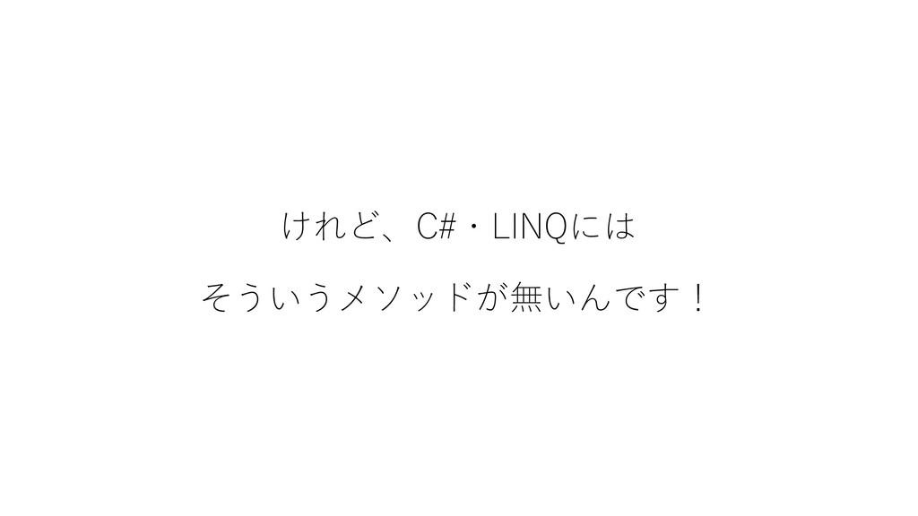 けれど、C#・LINQには そういうメソッドが無いんです!