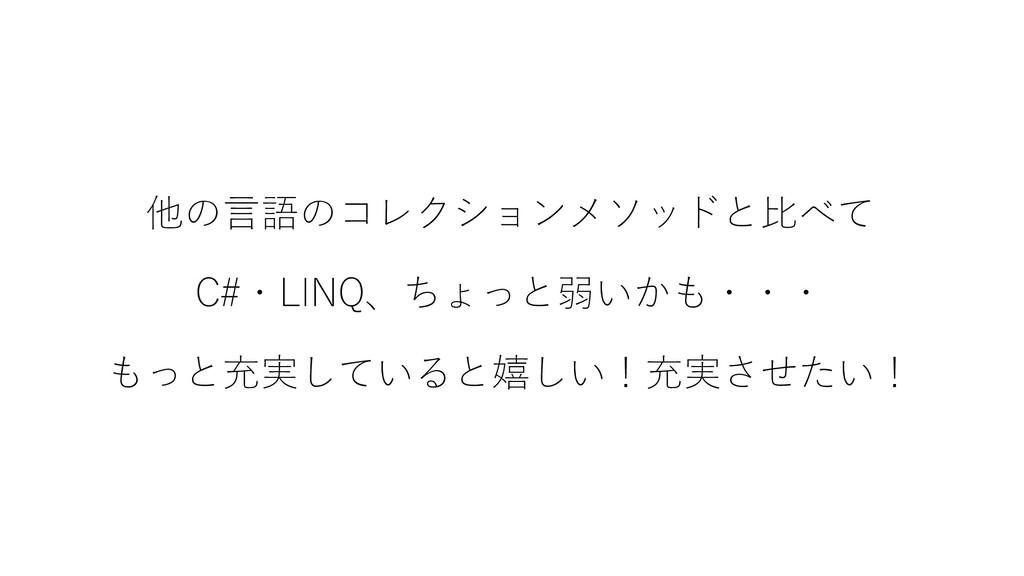 他の言語のコレクションメソッドと比べて C#・LINQ、ちょっと弱いかも・・・ もっと充実して...