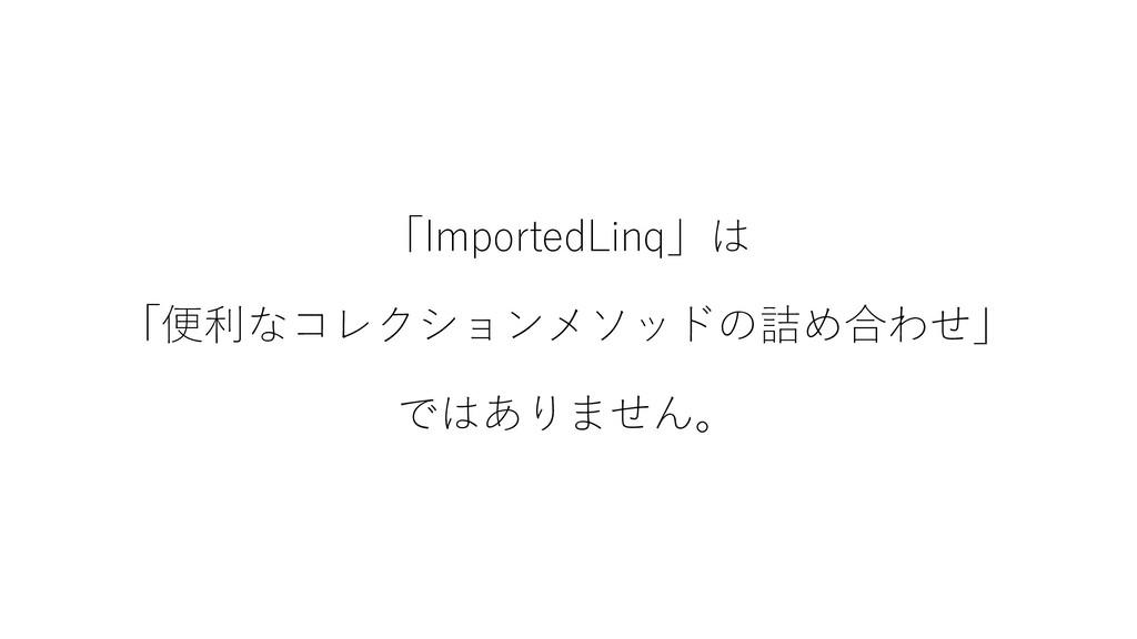 「ImportedLinq」は 「便利なコレクションメソッドの詰め合わせ」 ではありません。
