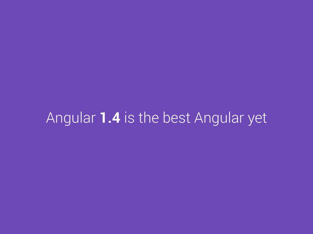 Angular 1.4 is the best Angular yet
