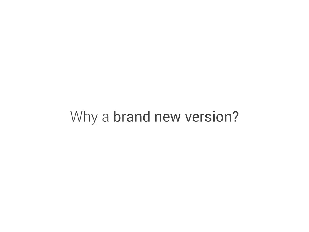 Why a brand new version?