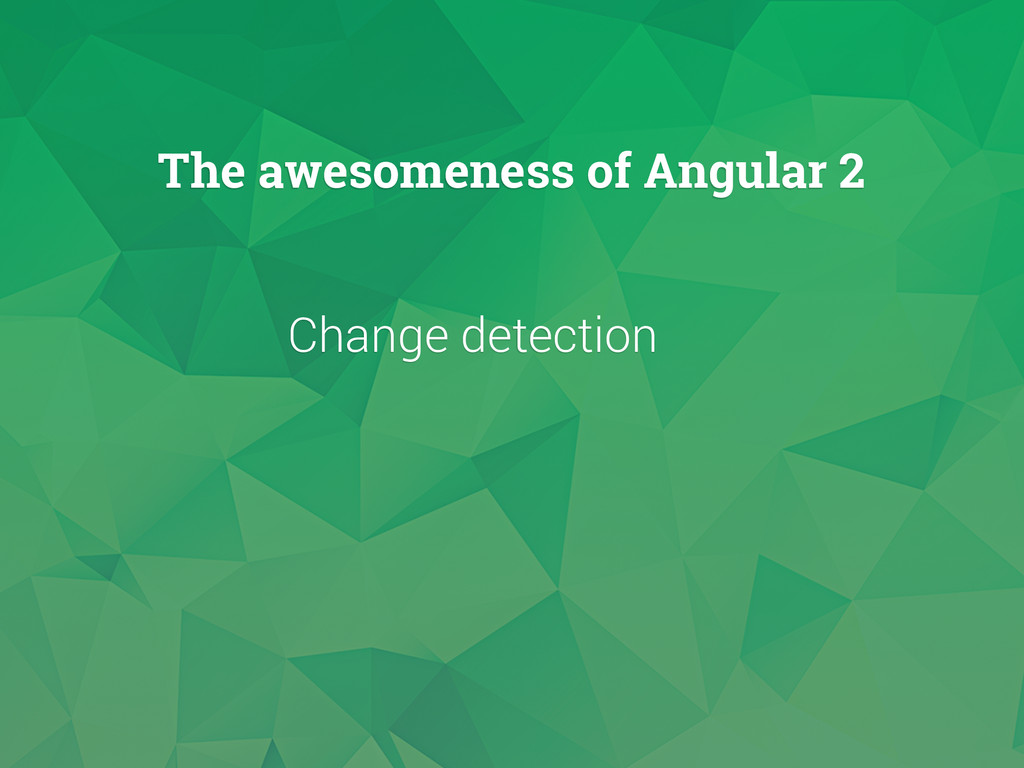 Change detection The awesomeness of Angular 2