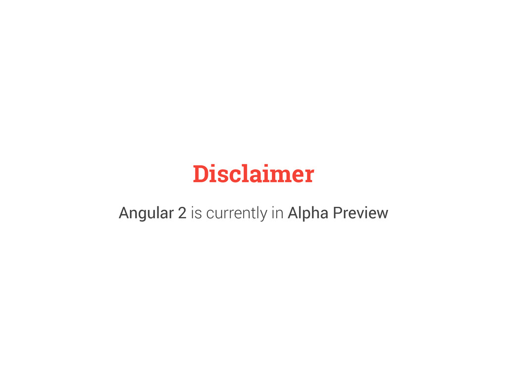 Disclaimer Angular 2 is currently in Alpha Prev...