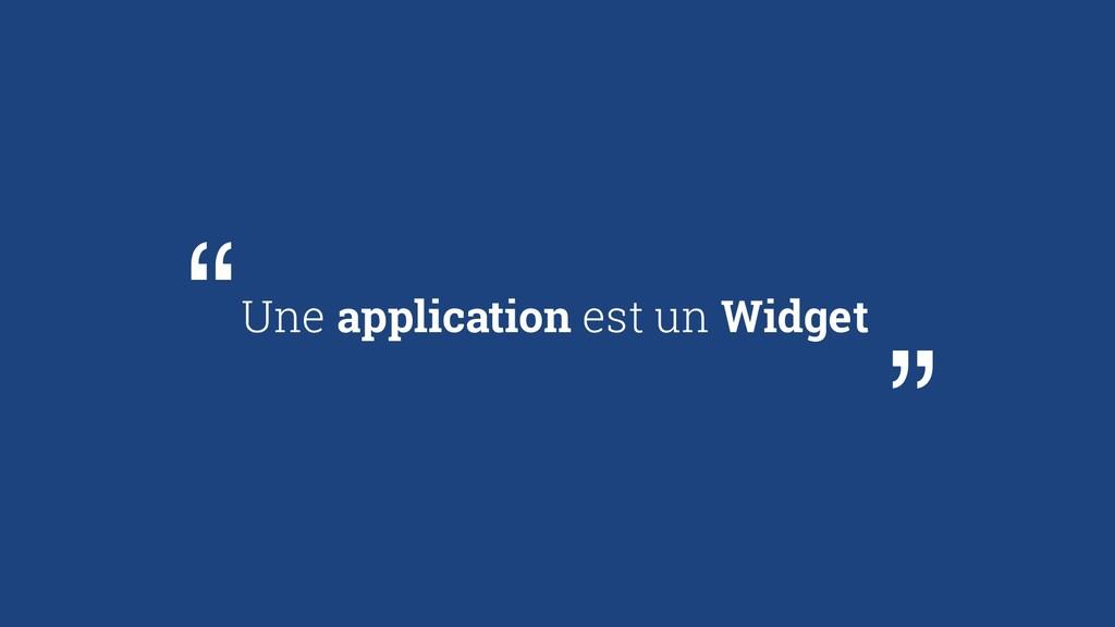 """Une application est un Widget """" """""""