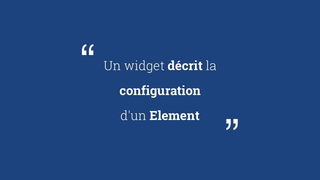 Un widget décrit la configuration d'un Element ...
