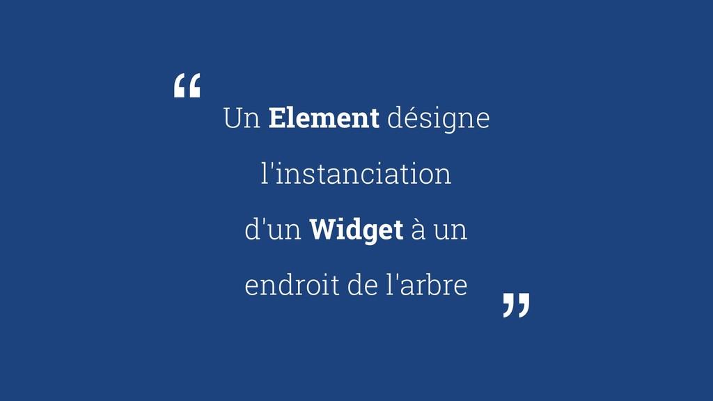 Un Element désigne l'instanciation d'un Widget ...
