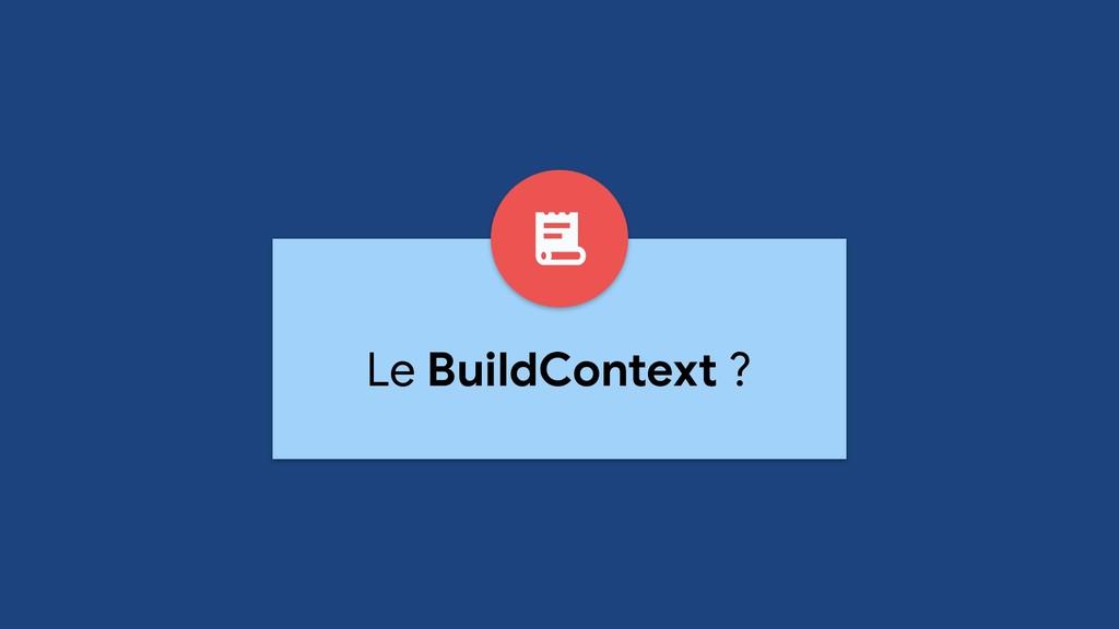 Le BuildContext ?