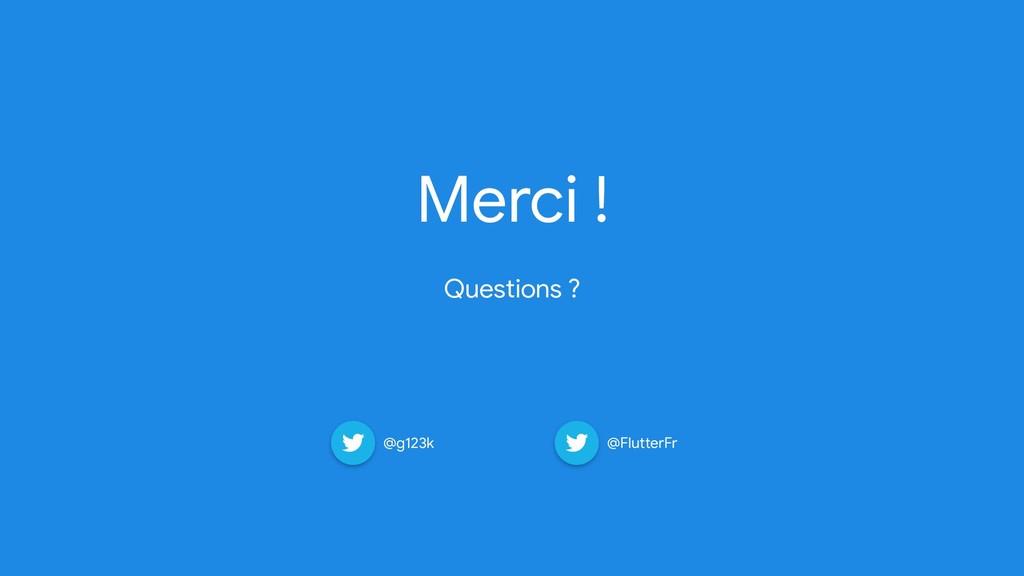 Merci !   Questions ? @g123k @FlutterFr