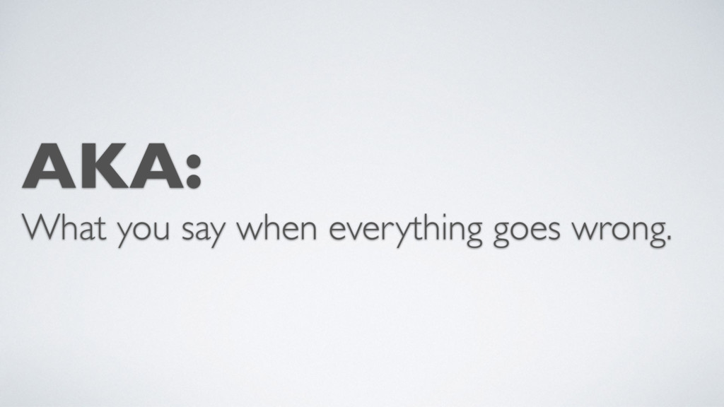 AKA: What you say when everything goes wrong.