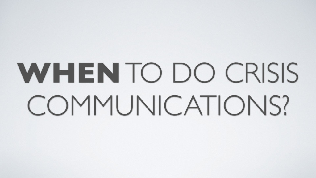 WHEN TO DO CRISIS COMMUNICATIONS?