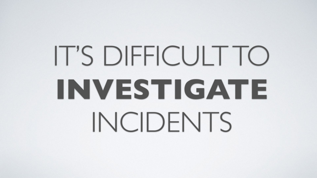 IT'S DIFFICULT TO INVESTIGATE INCIDENTS