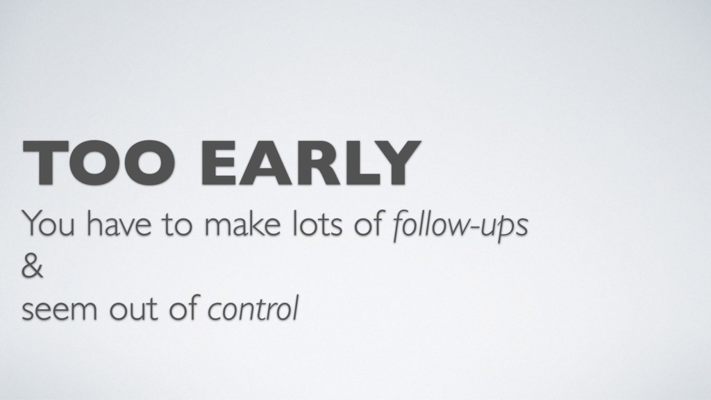 TOO EARLY You have to make lots of follow-ups &...