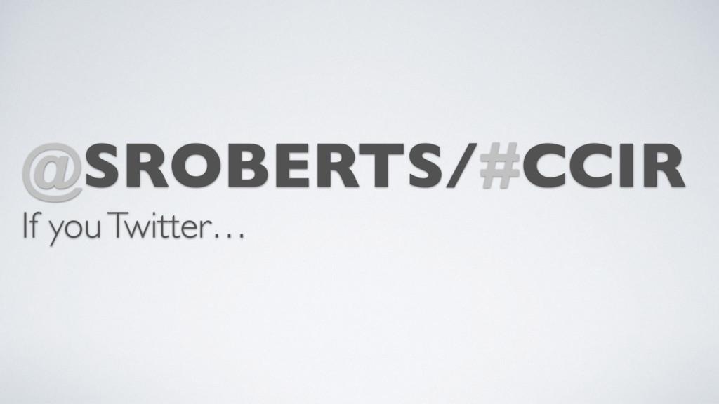 @SROBERTS/#CCIR If you Twitter…