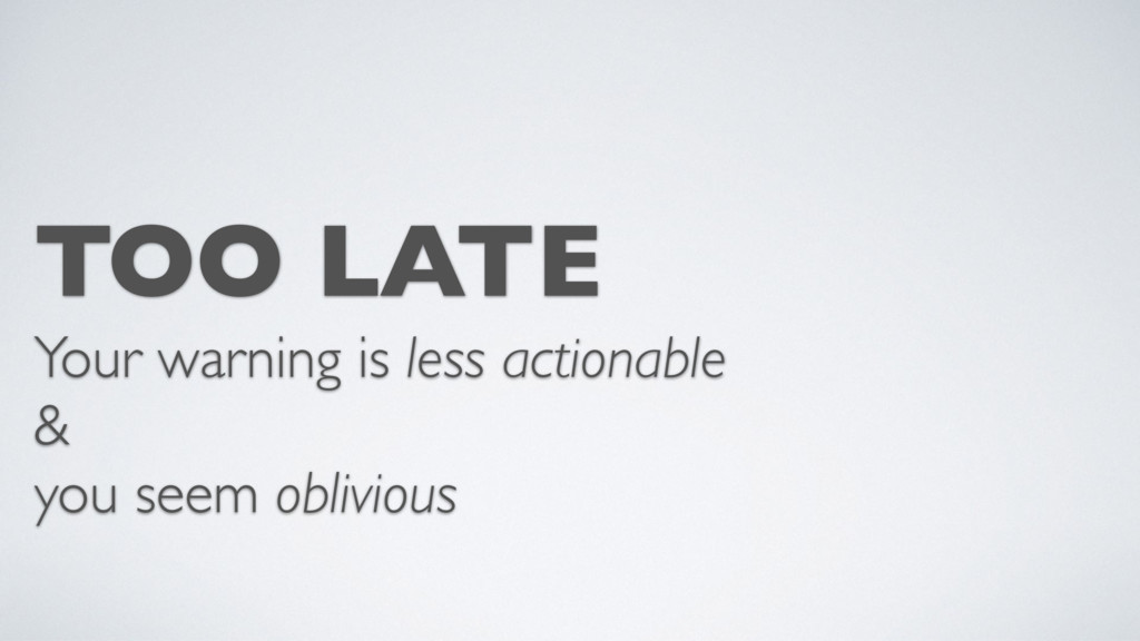 TOO LATE Your warning is less actionable & you ...