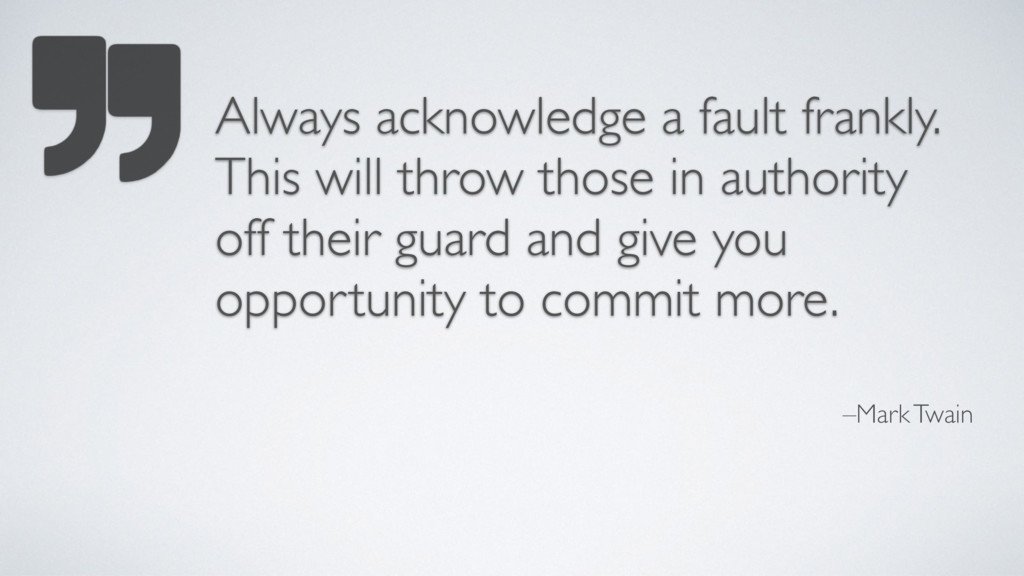 –Mark Twain Always acknowledge a fault frankly....