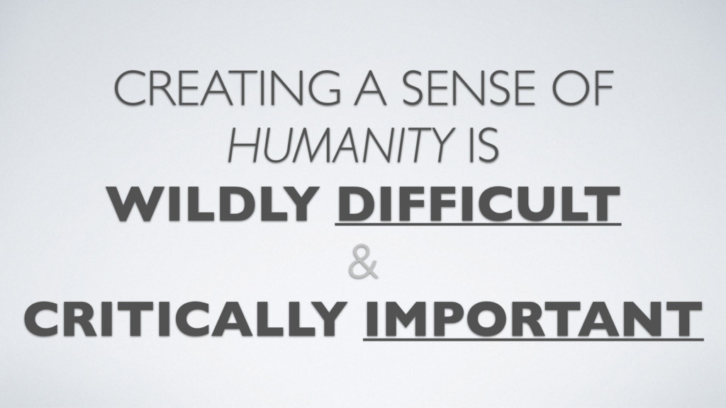 CREATING A SENSE OF HUMANITY IS WILDLY DIFFICUL...