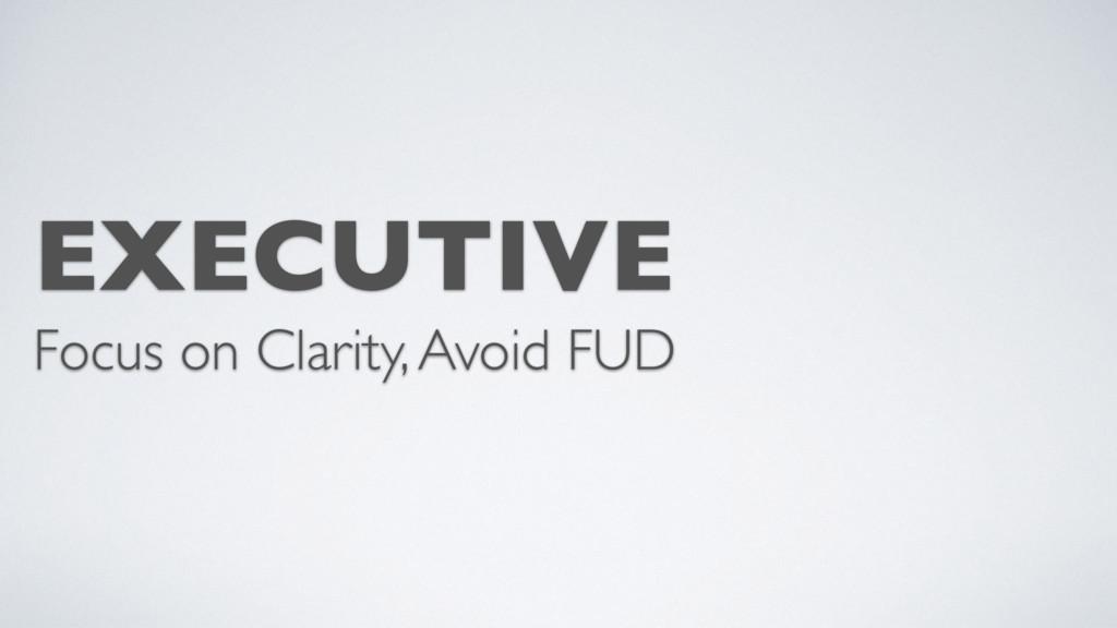 EXECUTIVE Focus on Clarity, Avoid FUD