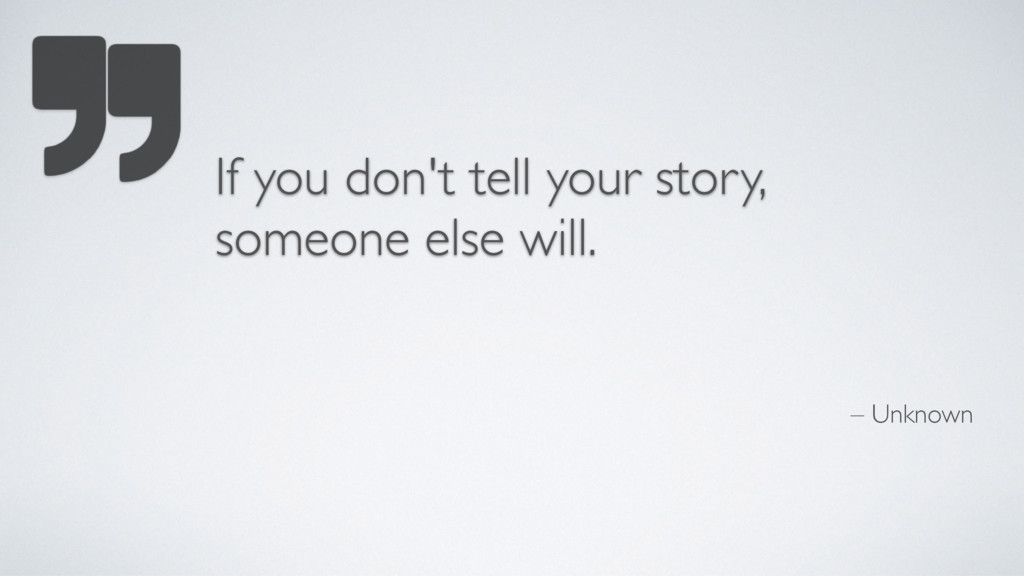 – Unknown If you don't tell your story, someone...