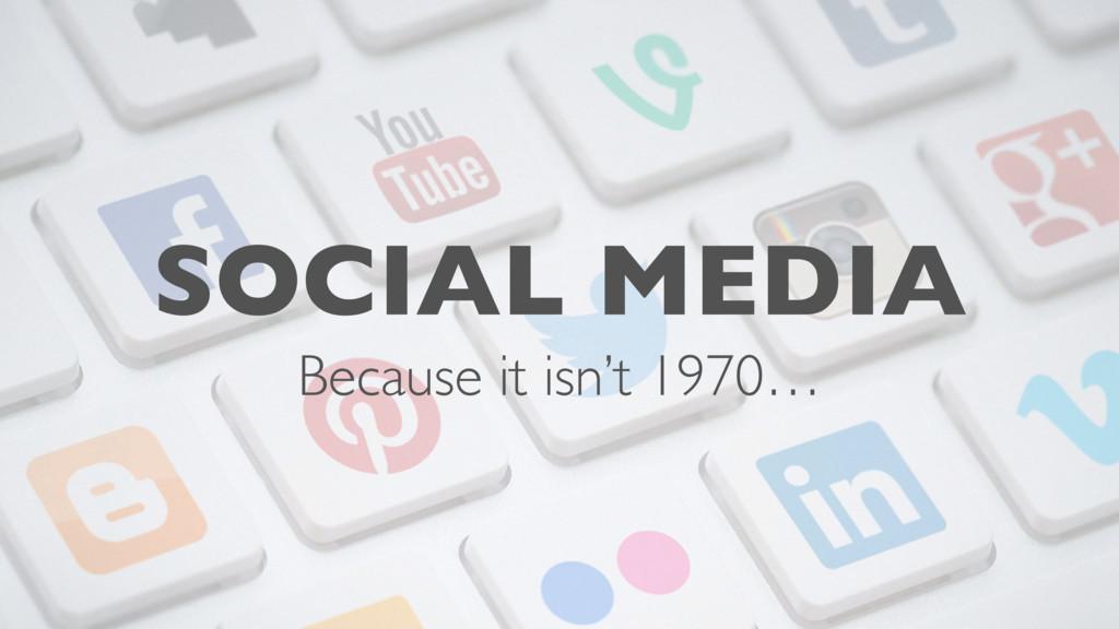 SOCIAL MEDIA Because it isn't 1970…