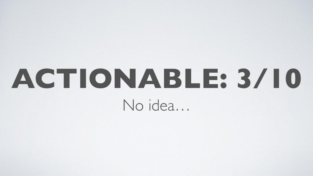 ACTIONABLE: 3/10 No idea…