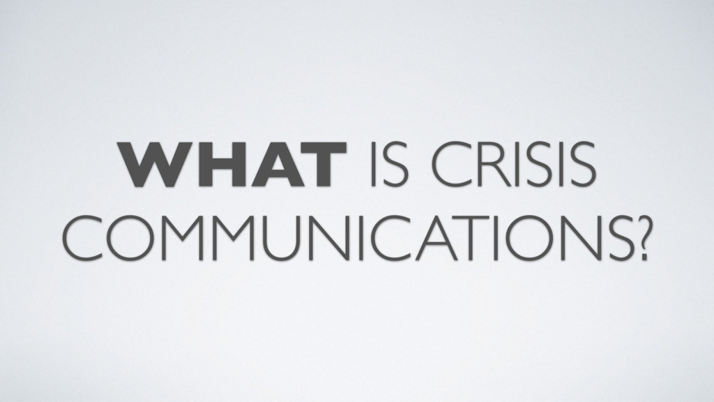 WHAT IS CRISIS COMMUNICATIONS?