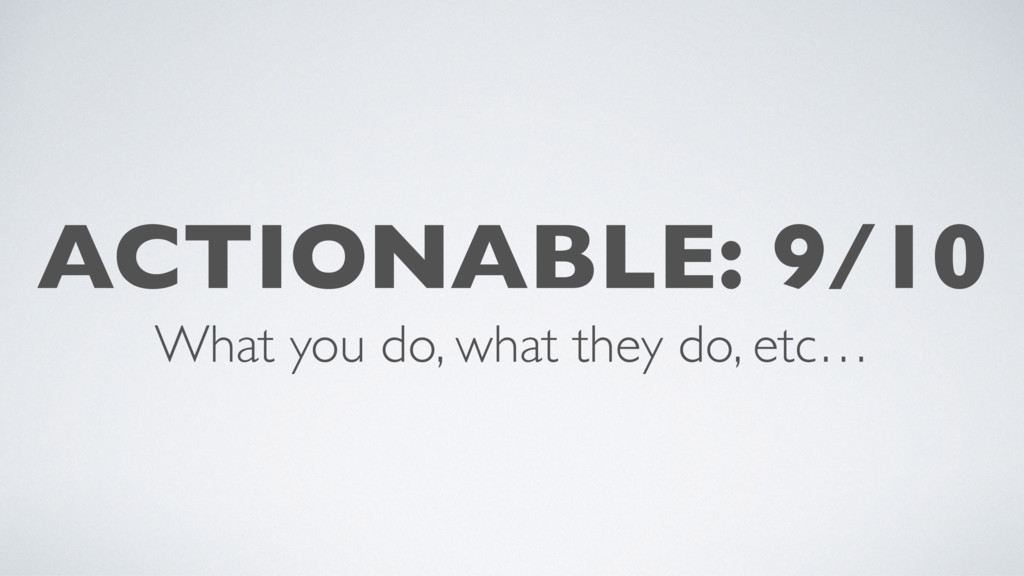 ACTIONABLE: 9/10 What you do, what they do, etc…