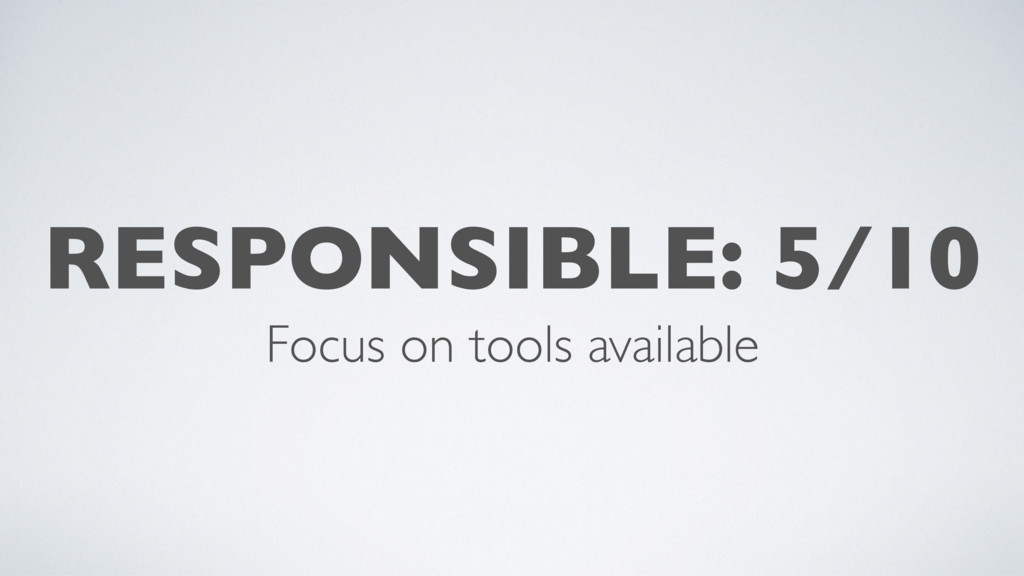 RESPONSIBLE: 5/10 Focus on tools available