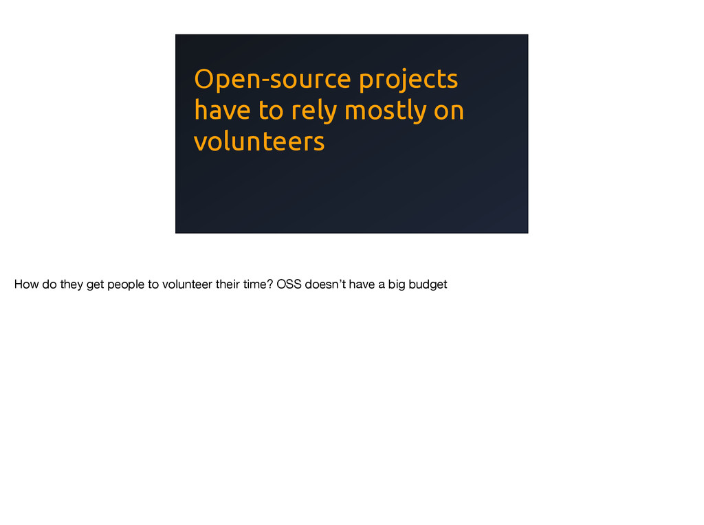 Open-source projects have to rely mostly on vol...